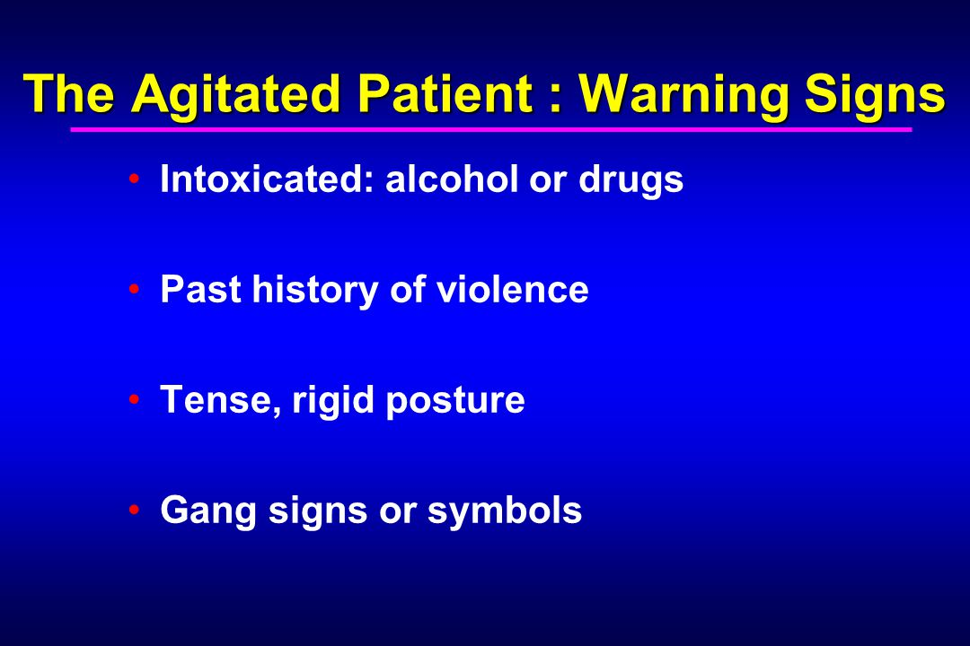 The Agitated Patient : Warning Signs Intoxicated: alcohol or drugs Past history of violence Tense, rigid posture Gang signs or symbols