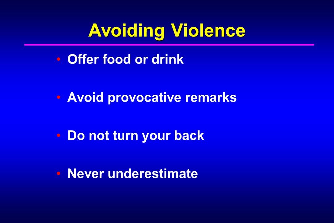 Avoiding Violence Offer food or drink Avoid provocative remarks Do not turn your back Never underestimate