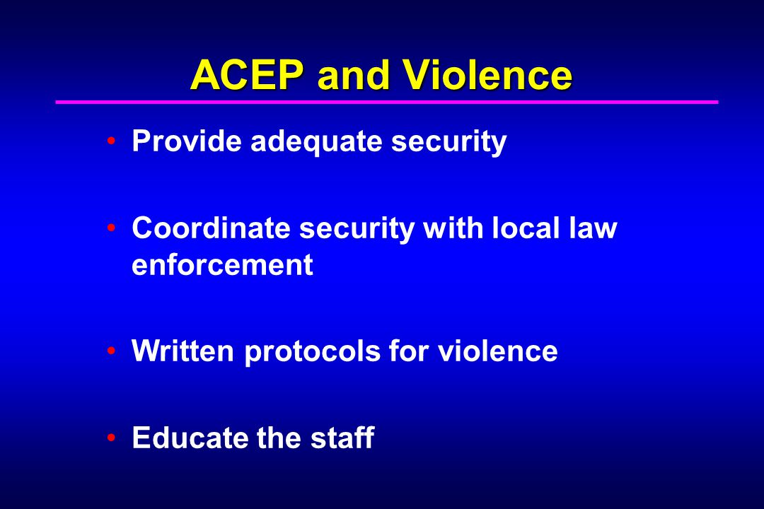 ACEP and Violence Provide adequate security Coordinate security with local law enforcement Written protocols for violence Educate the staff