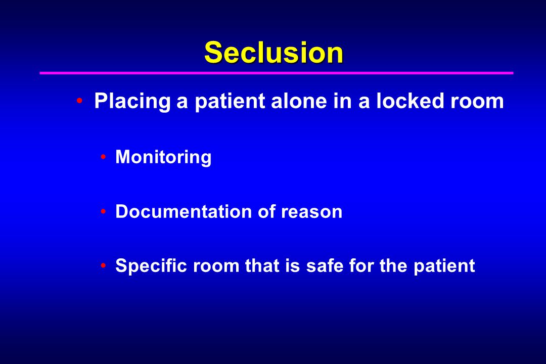 Seclusion Placing a patient alone in a locked room Monitoring Documentation of reason Specific room that is safe for the patient