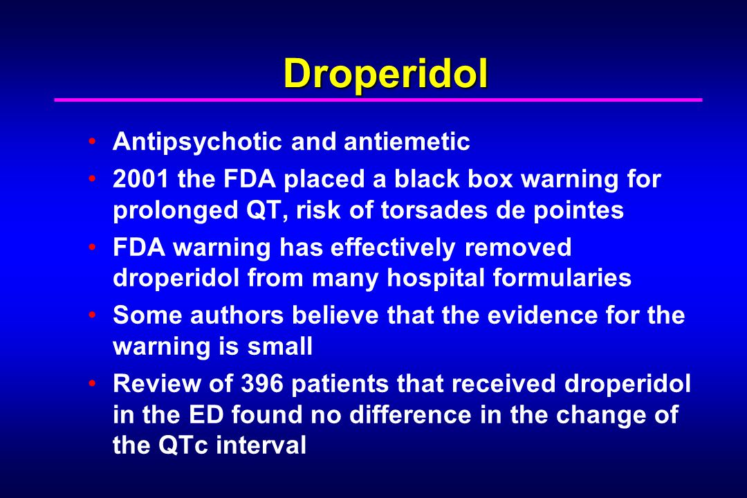 Droperidol Antipsychotic and antiemetic 2001 the FDA placed a black box warning for prolonged QT, risk of torsades de pointes FDA warning has effectiv
