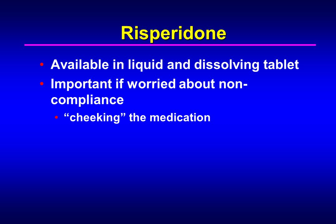 """Risperidone Available in liquid and dissolving tablet Important if worried about non- compliance """"cheeking"""" the medication"""