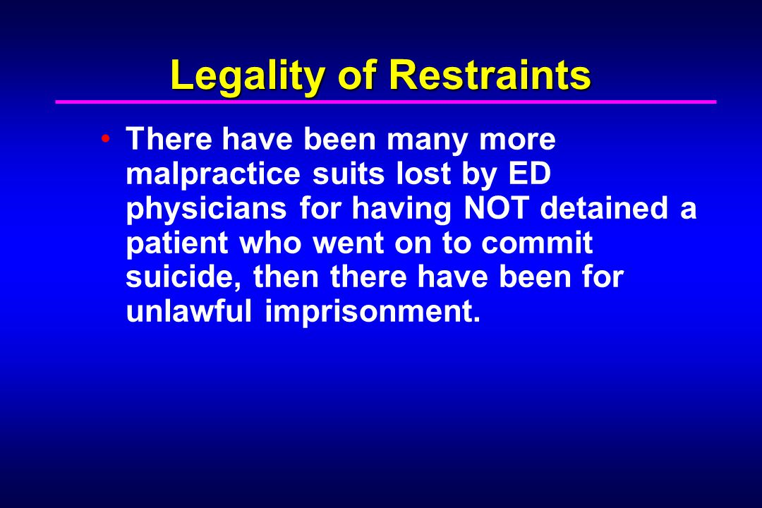 Legality of Restraints There have been many more malpractice suits lost by ED physicians for having NOT detained a patient who went on to commit suici