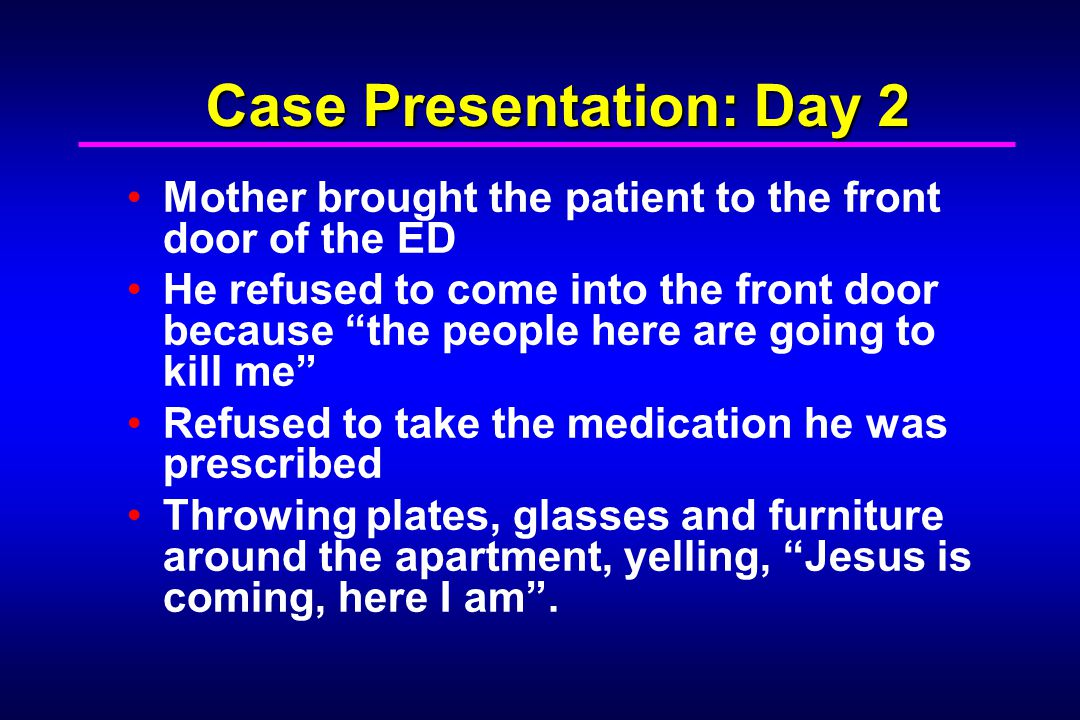 Case Presentation: Day 2 The patient is convinced to come into ED by a clerk he bonded with the day before The patient refuses to enter an exam room Pacing up and down the main ED hall Takes a swing at a security officer