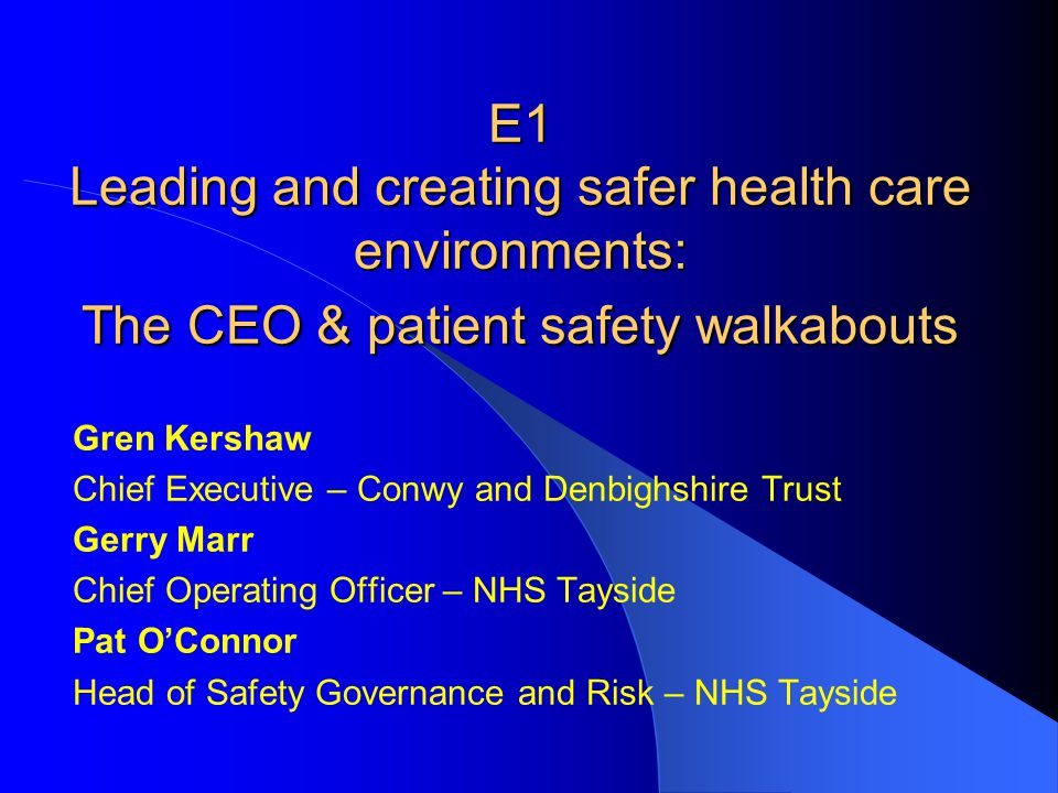 E1 Leading and creating safer health care environments: The CEO & patient safety walkabouts Gren Kershaw Chief Executive – Conwy and Denbighshire Trus