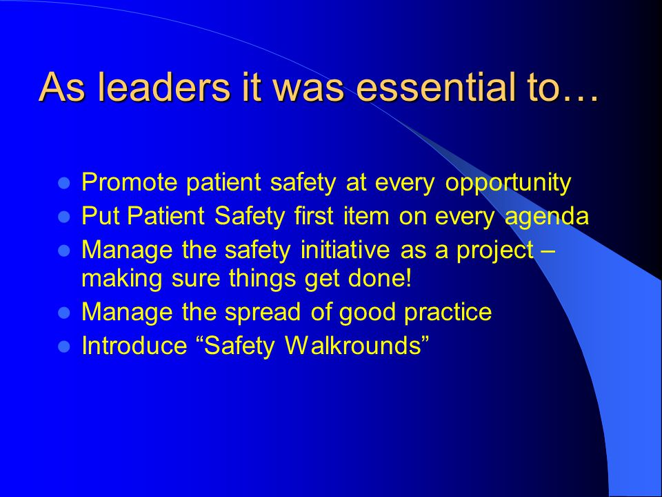 As leaders it was essential to… Promote patient safety at every opportunity Put Patient Safety first item on every agenda Manage the safety initiative