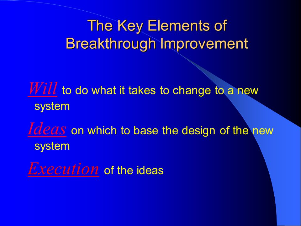 The Key Elements of Breakthrough Improvement Will to do what it takes to change to a new system Ideas on which to base the design of the new system Ex