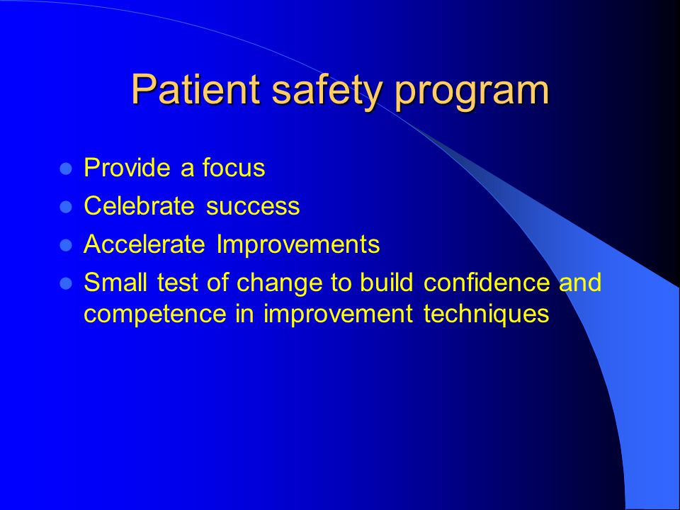 Patient safety program Provide a focus Celebrate success Accelerate Improvements Small test of change to build confidence and competence in improvemen
