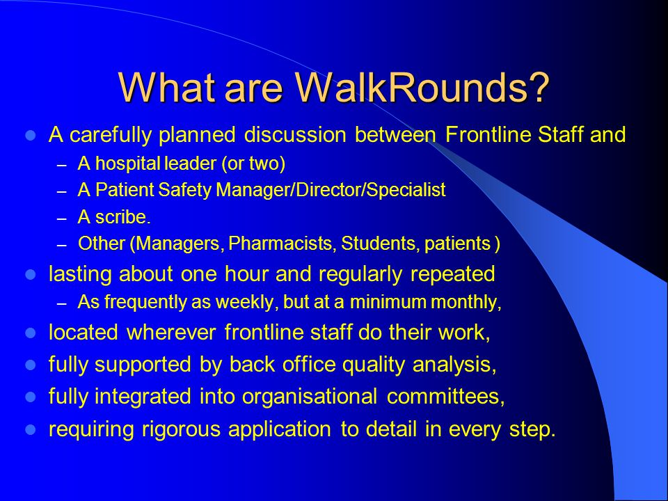 What are WalkRounds? A carefully planned discussion between Frontline Staff and – A hospital leader (or two) – A Patient Safety Manager/Director/Speci