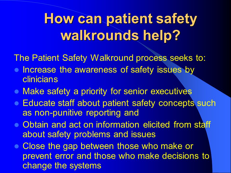How can patient safety walkrounds help? The Patient Safety Walkround process seeks to: Increase the awareness of safety issues by clinicians Make safe
