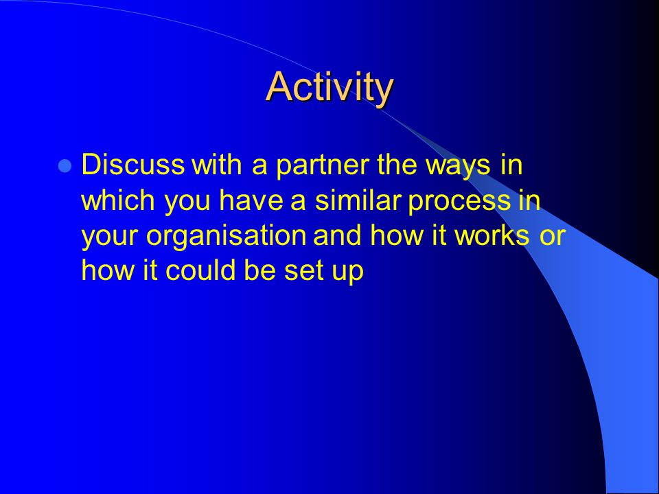 Activity Discuss with a partner the ways in which you have a similar process in your organisation and how it works or how it could be set up