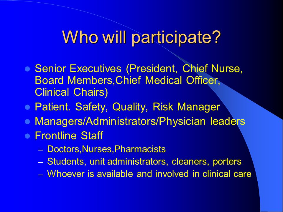 Who will participate? Senior Executives (President, Chief Nurse, Board Members,Chief Medical Officer, Clinical Chairs) Patient. Safety, Quality, Risk