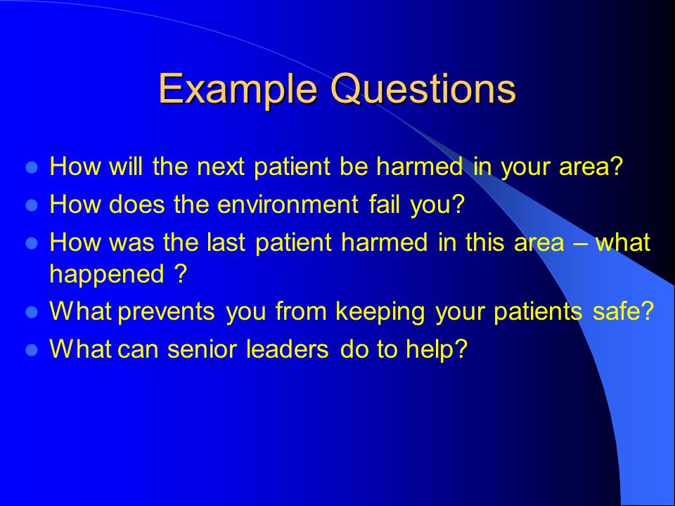 Example Questions How will the next patient be harmed in your area? How does the environment fail you? How was the last patient harmed in this area –