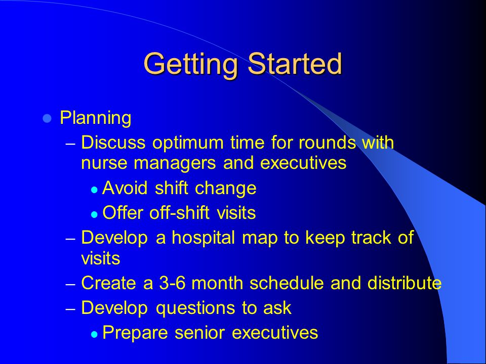 Getting Started Planning – Discuss optimum time for rounds with nurse managers and executives Avoid shift change Offer off-shift visits – Develop a ho