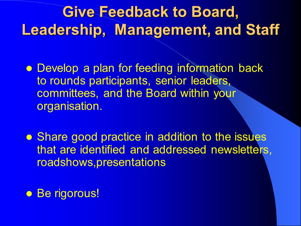 Give Feedback to Board, Leadership, Management, and Staff Develop a plan for feeding information back to rounds participants, senior leaders, committe