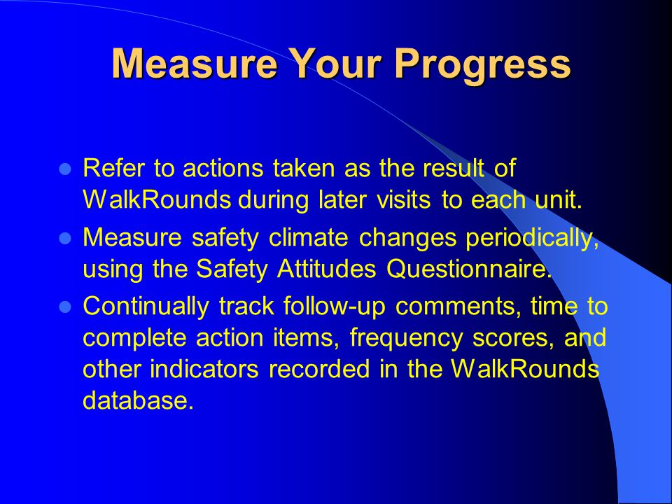 Measure Your Progress Refer to actions taken as the result of WalkRounds during later visits to each unit. Measure safety climate changes periodically