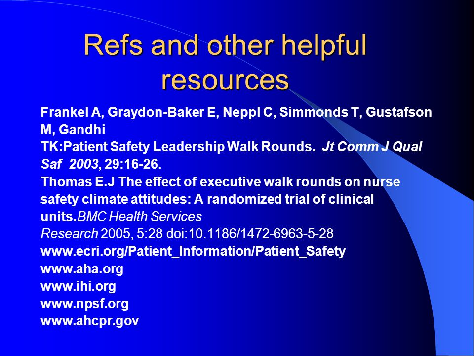 Refs and other helpful resources Frankel A, Graydon-Baker E, Neppl C, Simmonds T, Gustafson M, Gandhi TK:Patient Safety Leadership Walk Rounds. Jt Com