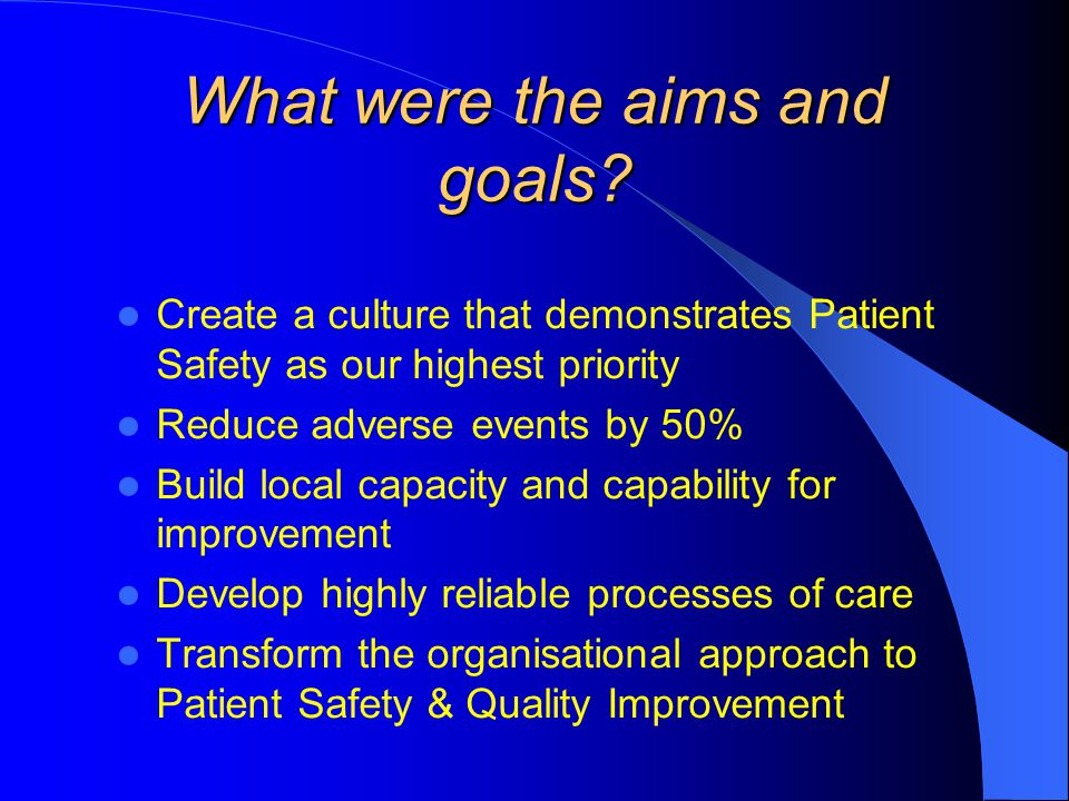 What were the aims and goals? Create a culture that demonstrates Patient Safety as our highest priority Reduce adverse events by 50% Build local capac