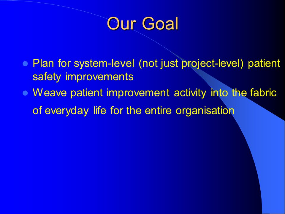 Our Goal Plan for system-level (not just project-level) patient safety improvements Weave patient improvement activity into the fabric of everyday lif