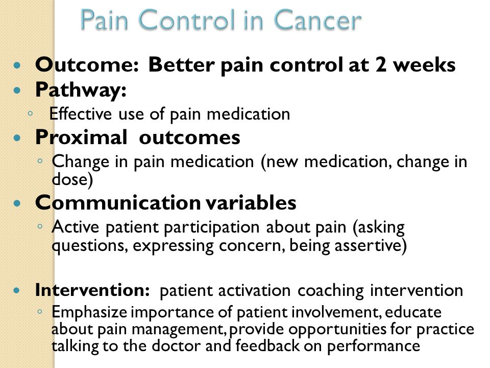 Outcome: Better pain control at 2 weeks Pathway: ◦ Effective use of pain medication Proximal outcomes ◦ Change in pain medication (new medication, cha