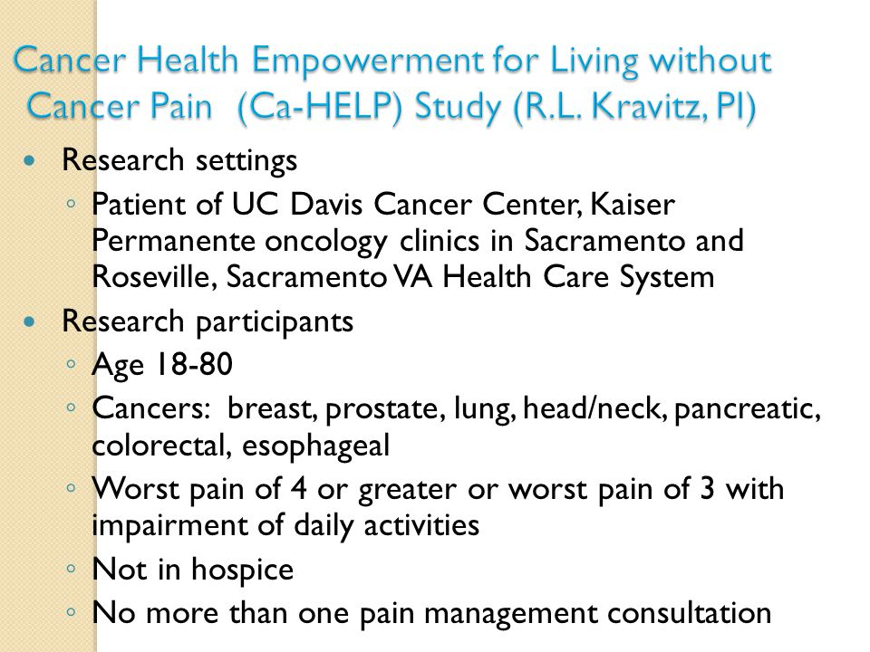 Research settings ◦ Patient of UC Davis Cancer Center, Kaiser Permanente oncology clinics in Sacramento and Roseville, Sacramento VA Health Care System Research participants ◦ Age 18-80 ◦ Cancers: breast, prostate, lung, head/neck, pancreatic, colorectal, esophageal ◦ Worst pain of 4 or greater or worst pain of 3 with impairment of daily activities ◦ Not in hospice ◦ No more than one pain management consultation