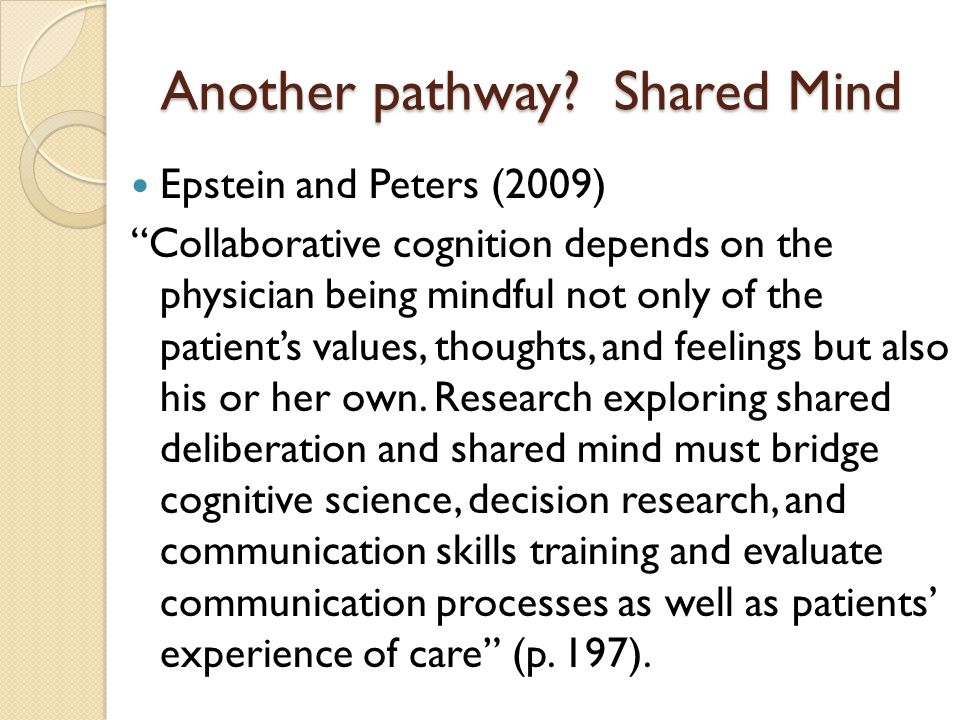 "Another pathway? Shared Mind Epstein and Peters (2009) ""Collaborative cognition depends on the physician being mindful not only of the patient's value"