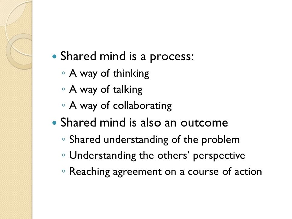 Shared mind is a process: ◦ A way of thinking ◦ A way of talking ◦ A way of collaborating Shared mind is also an outcome ◦ Shared understanding of the problem ◦ Understanding the others' perspective ◦ Reaching agreement on a course of action
