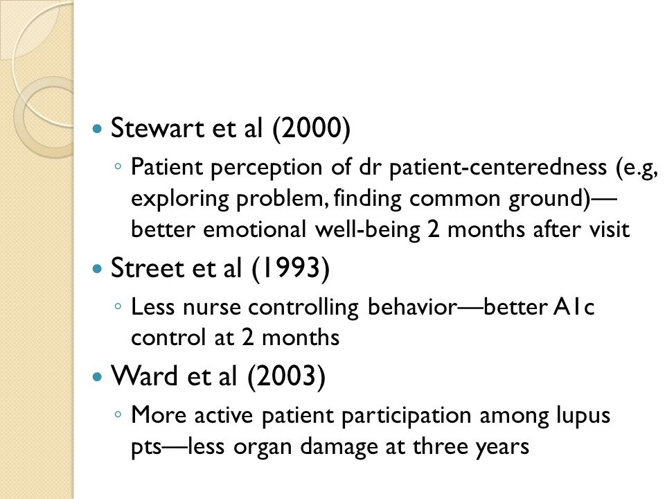 Stewart et al (2000) ◦ Patient perception of dr patient-centeredness (e.g, exploring problem, finding common ground)— better emotional well-being 2 months after visit Street et al (1993) ◦ Less nurse controlling behavior—better A1c control at 2 months Ward et al (2003) ◦ More active patient participation among lupus pts—less organ damage at three years