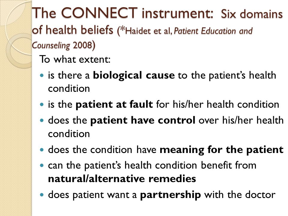 The CONNECT instrument: Six domains of health beliefs ( * Haidet et al, Patient Education and Counseling 2008 ) To what extent: is there a biological cause to the patient's health condition is the patient at fault for his/her health condition does the patient have control over his/her health condition does the condition have meaning for the patient can the patient's health condition benefit from natural/alternative remedies does patient want a partnership with the doctor