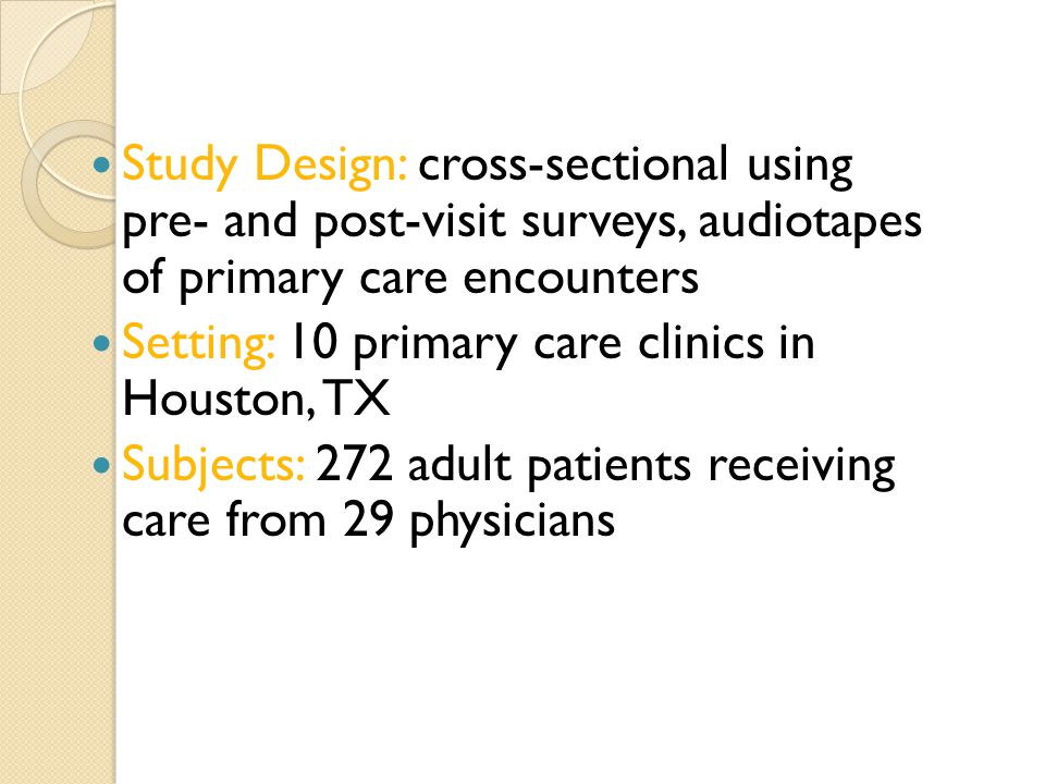 Study Design: cross-sectional using pre- and post-visit surveys, audiotapes of primary care encounters Setting: 10 primary care clinics in Houston, TX Subjects: 272 adult patients receiving care from 29 physicians