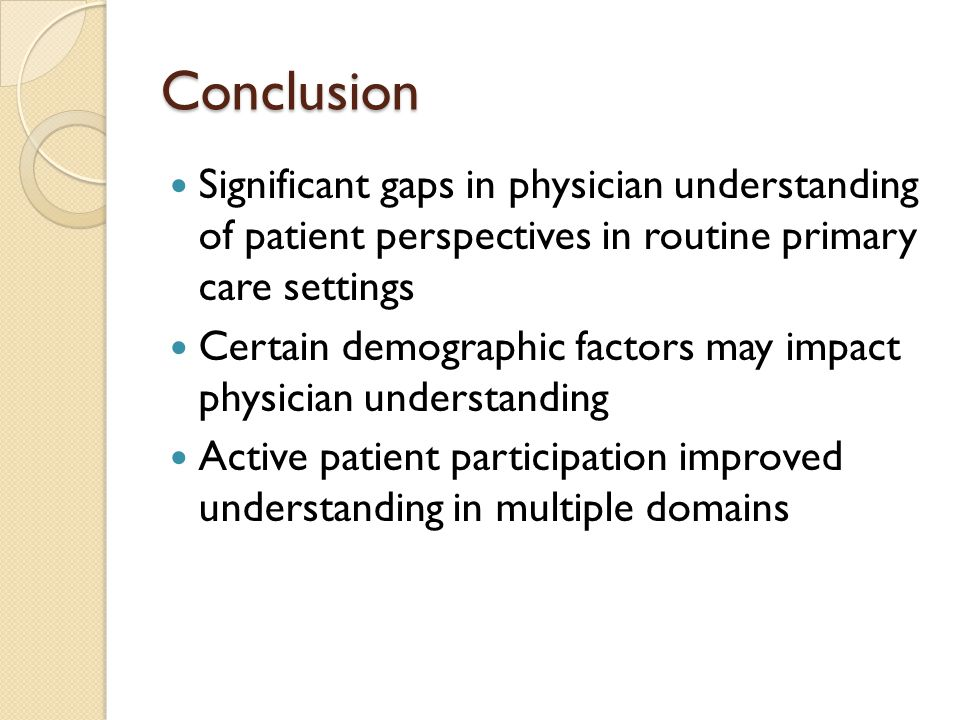 Conclusion Significant gaps in physician understanding of patient perspectives in routine primary care settings Certain demographic factors may impact physician understanding Active patient participation improved understanding in multiple domains