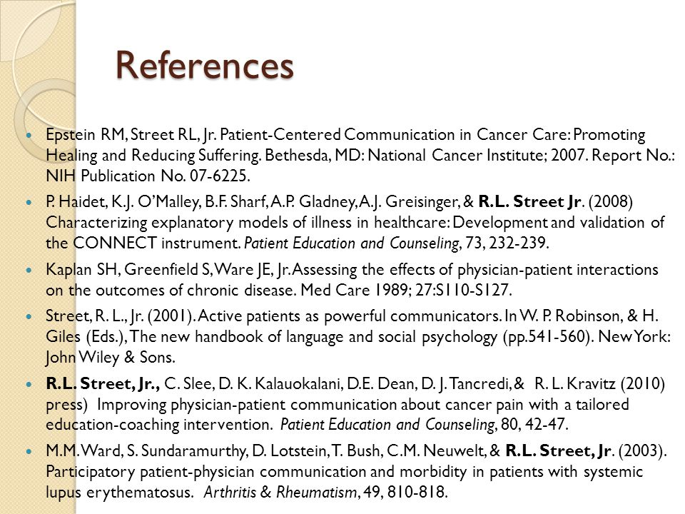References Epstein RM, Street RL, Jr. Patient-Centered Communication in Cancer Care: Promoting Healing and Reducing Suffering. Bethesda, MD: National