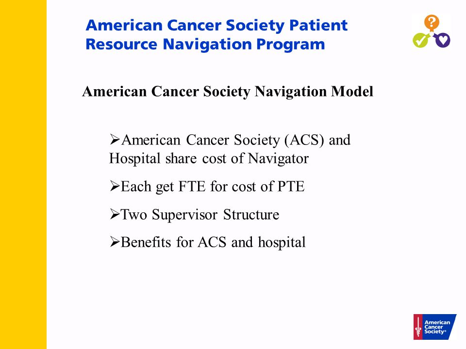 American Cancer Society Patient Resource Navigation Program  American Cancer Society (ACS) and Hospital share cost of Navigator  Each get FTE for cost of PTE  Two Supervisor Structure  Benefits for ACS and hospital American Cancer Society Navigation Model