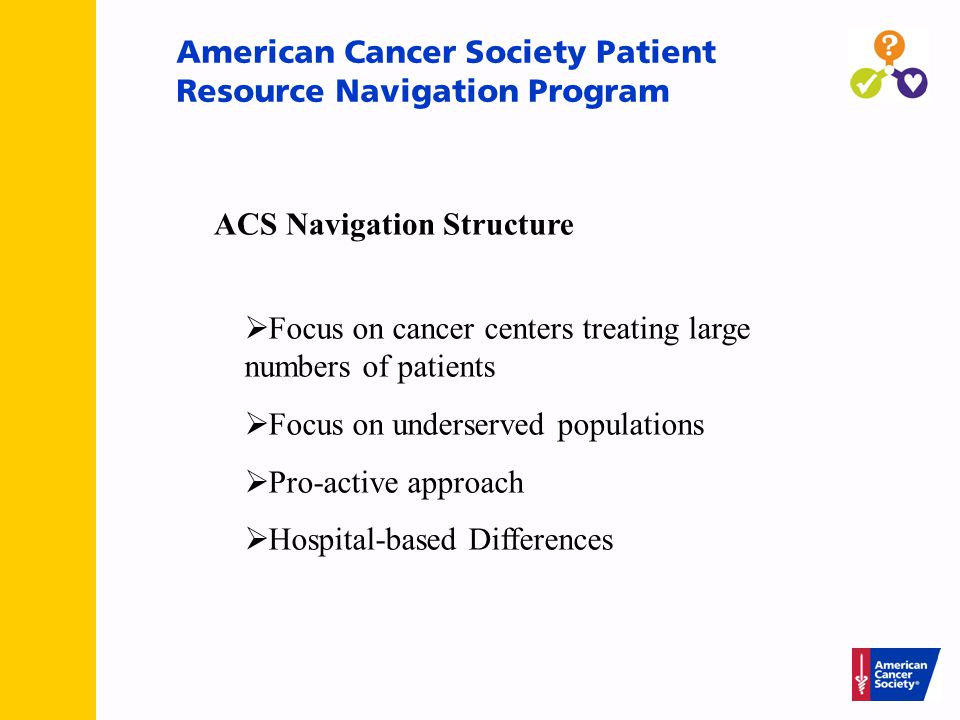 American Cancer Society Patient Resource Navigation Program  Focus on cancer centers treating large numbers of patients  Focus on underserved populations  Pro-active approach  Hospital-based Differences ACS Navigation Structure
