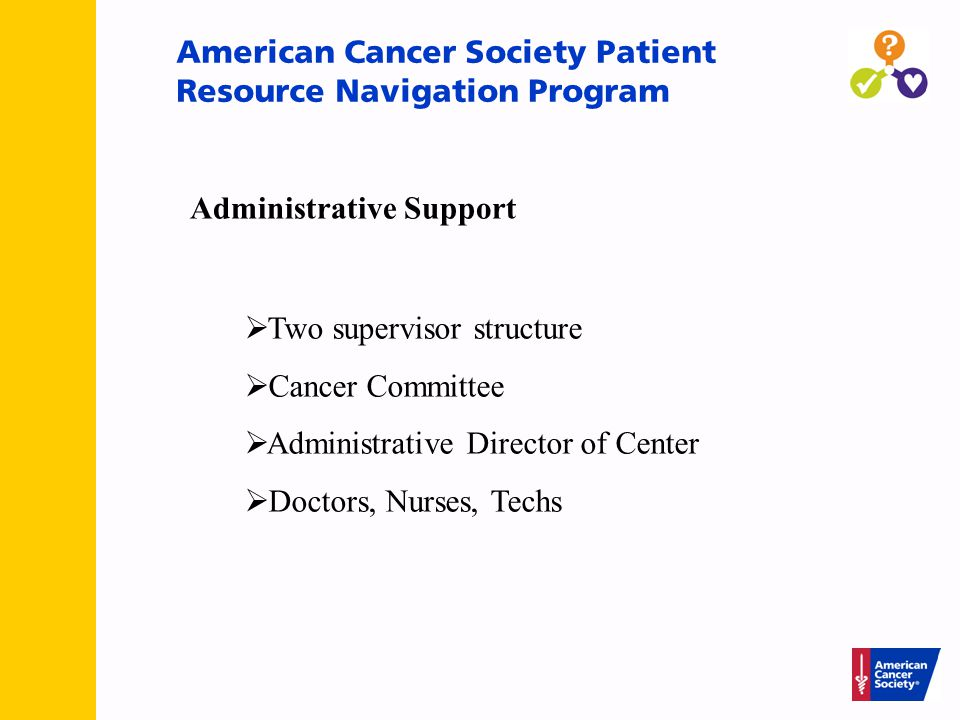 American Cancer Society Patient Resource Navigation Program  Two supervisor structure  Cancer Committee  Administrative Director of Center  Doctors, Nurses, Techs Administrative Support