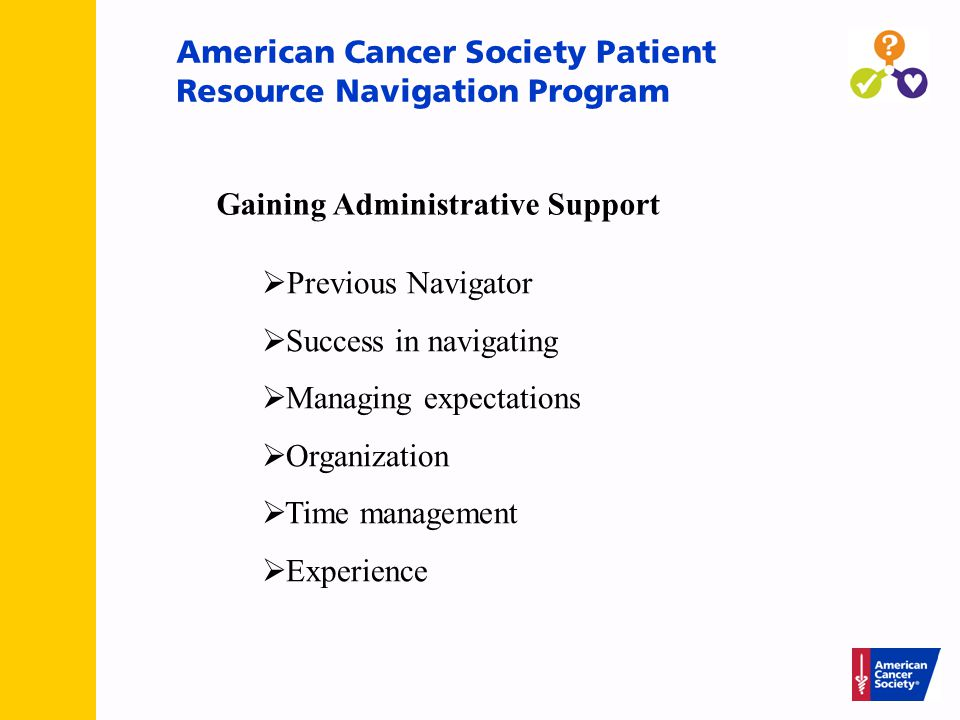 American Cancer Society Patient Resource Navigation Program Gaining Administrative Support  Previous Navigator  Success in navigating  Managing expectations  Organization  Time management  Experience