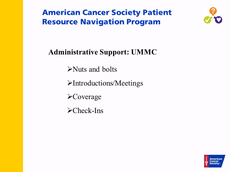 American Cancer Society Patient Resource Navigation Program Administrative Support: UMMC  Nuts and bolts  Introductions/Meetings  Coverage  Check-Ins