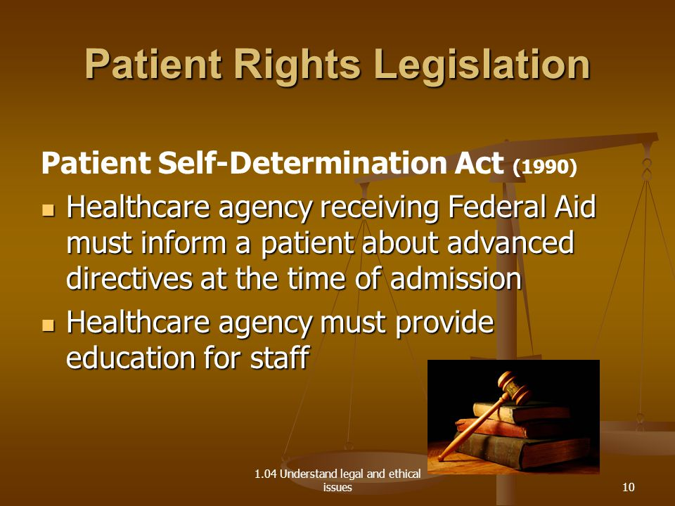 1.04 Understand legal and ethical issues Patient Rights Legislation Patient Self-Determination Act (1990) Healthcare agency receiving Federal Aid must