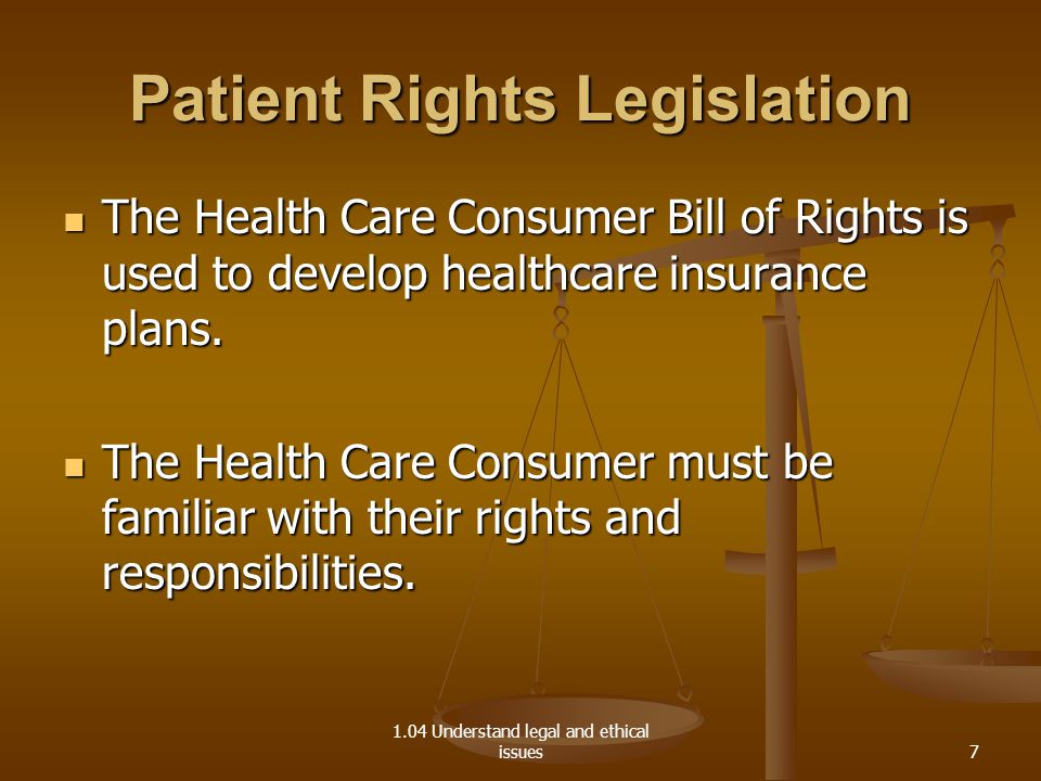 1.04 Understand legal and ethical issues Patient Rights Legislation The Health Care Consumer Bill of Rights is used to develop healthcare insurance pl