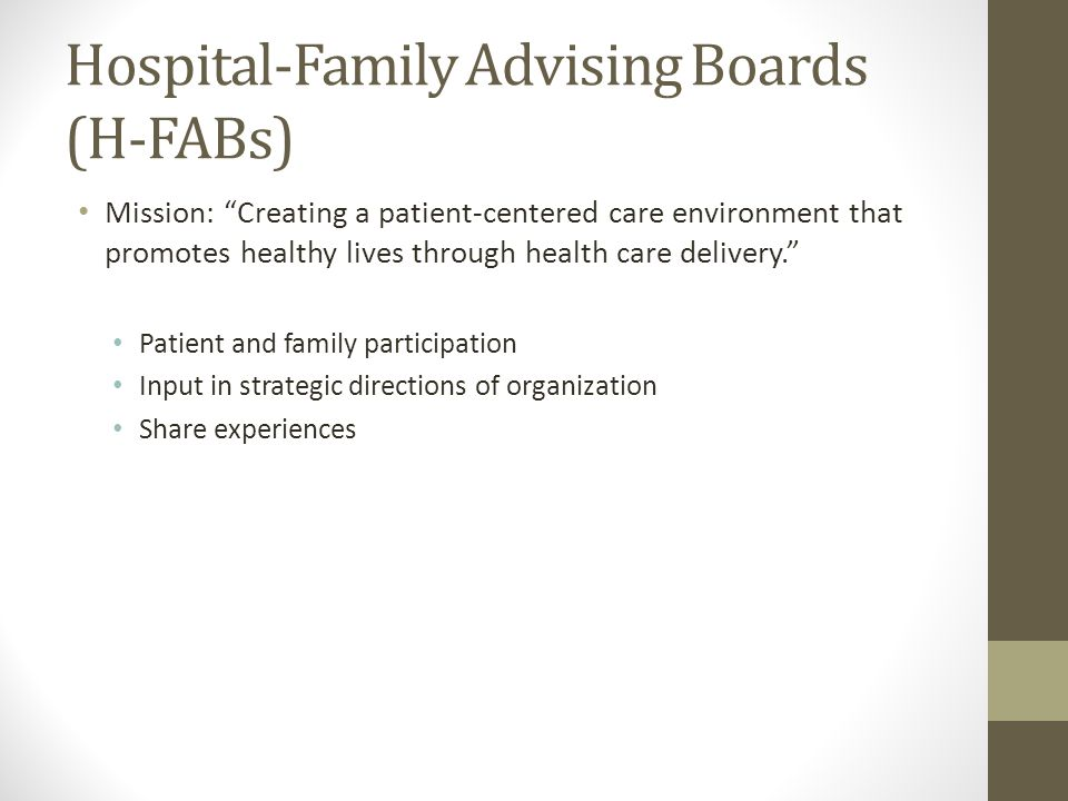 Hospital-Family Advising Boards (H-FABs) Mission: Creating a patient-centered care environment that promotes healthy lives through health care delivery. Patient and family participation Input in strategic directions of organization Share experiences