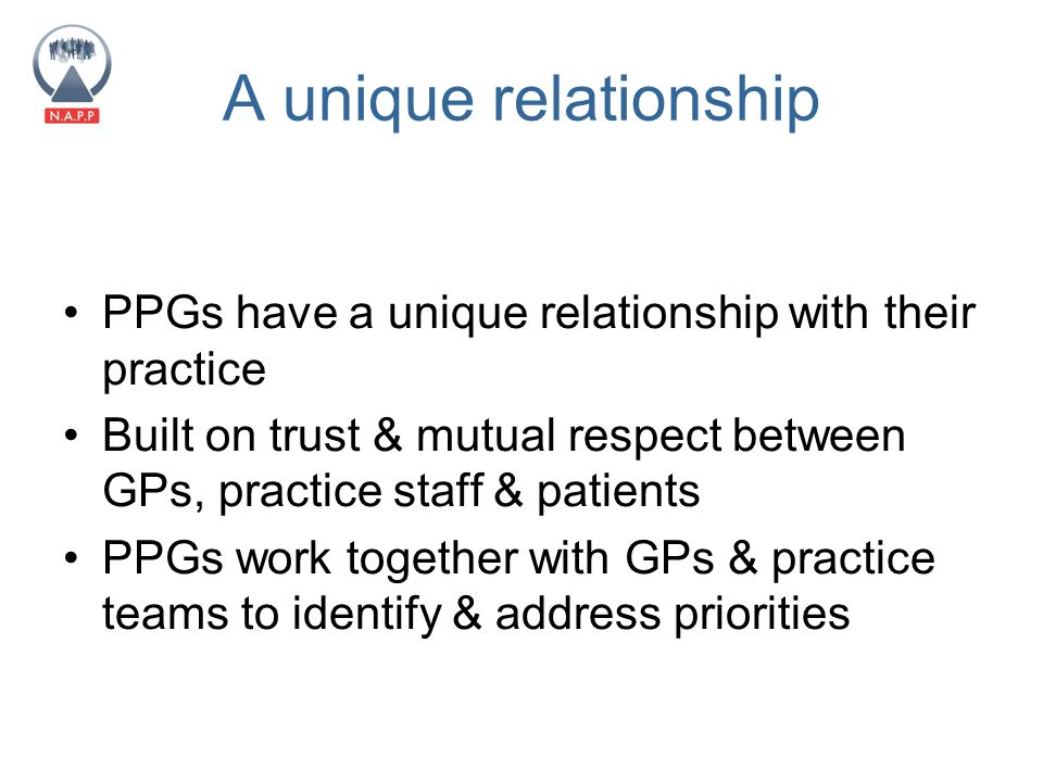 A unique relationship PPGs have a unique relationship with their practice Built on trust & mutual respect between GPs, practice staff & patients PPGs work together with GPs & practice teams to identify & address priorities