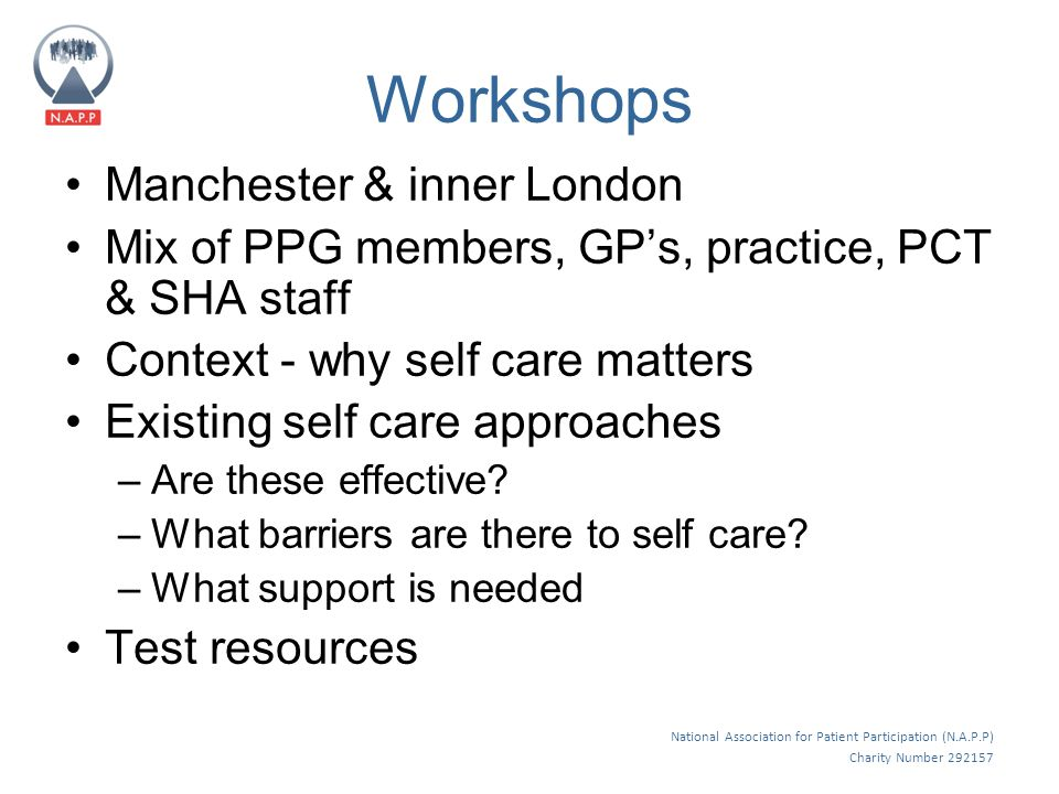 National Association for Patient Participation (N.A.P.P) Charity Number 292157 Workshops Manchester & inner London Mix of PPG members, GP's, practice, PCT & SHA staff Context - why self care matters Existing self care approaches –Are these effective.