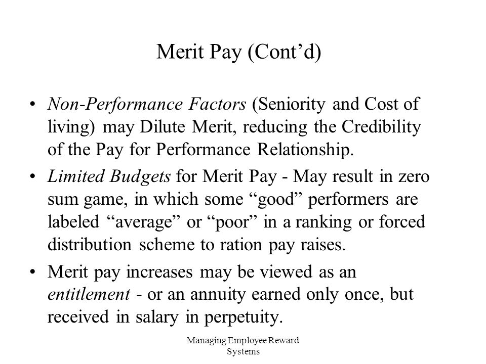 Managing Employee Reward Systems Merit Pay (Cont'd) Non-Performance Factors (Seniority and Cost of living) may Dilute Merit, reducing the Credibility of the Pay for Performance Relationship.