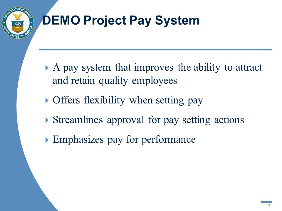 3 DEMO Project Pay System  A pay system that improves the ability to attract and retain quality employees  Offers flexibility when setting pay  Str