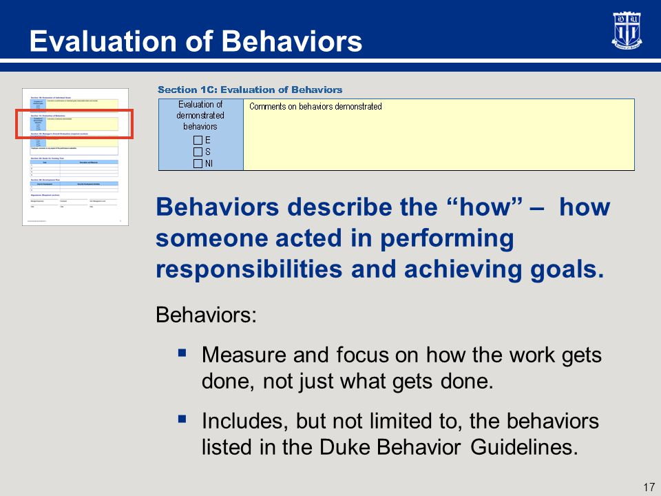 "17 Evaluation of Behaviors Behaviors describe the ""how"" – how someone acted in performing responsibilities and achieving goals. Behaviors:  Measure a"