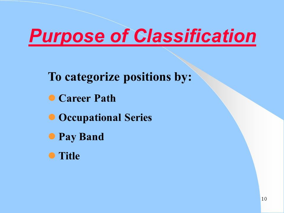 10 Purpose of Classification To categorize positions by: Career Path Occupational Series Pay Band Title