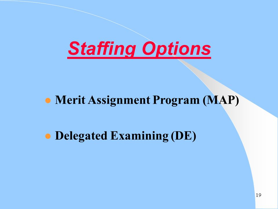 19 Staffing Options Merit Assignment Program (MAP) Delegated Examining (DE)
