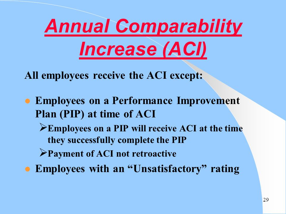 29 Annual Comparability Increase (ACI) All employees receive the ACI except: l Employees on a Performance Improvement Plan (PIP) at time of ACI  Empl