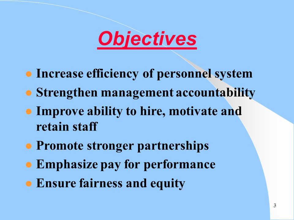 3 Objectives l Increase efficiency of personnel system l Strengthen management accountability l Improve ability to hire, motivate and retain staff l P