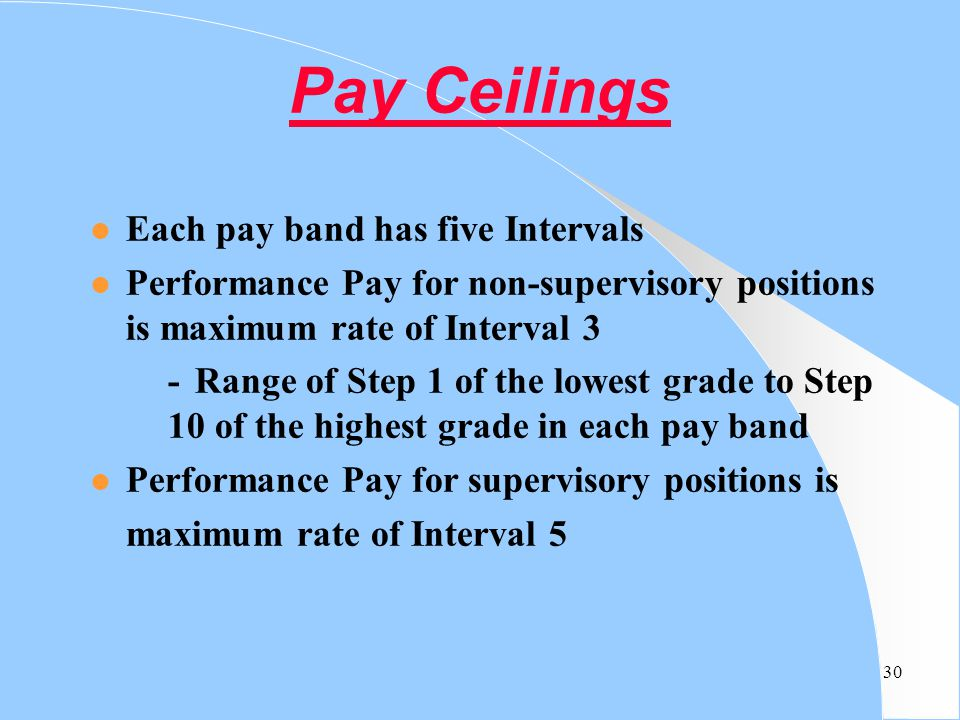30 Pay Ceilings l Each pay band has five Intervals l Performance Pay for non-supervisory positions is maximum rate of Interval 3 - Range of Step 1 of